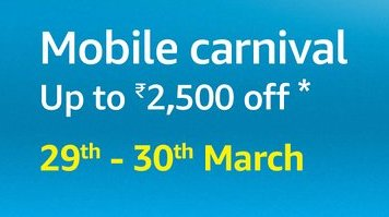 Get Amazon Mobile Carnival Sale - Upto Rs.2500 OFF (29th - 30th March) (All offers)